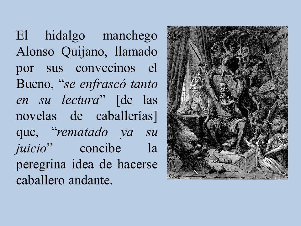El hidalgo manchego Alonso Quijano, llamado por sus convecinos el Bueno, se enfrascó tanto en su lectura [de las novelas de caballerías] que, rematado ya su juicio concibe la peregrina idea de hacerse caballero andante.